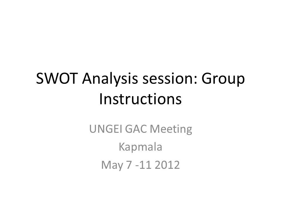 SWOT Analysis session: Group Instructions UNGEI GAC Meeting Kapmala May 7 -11 2012