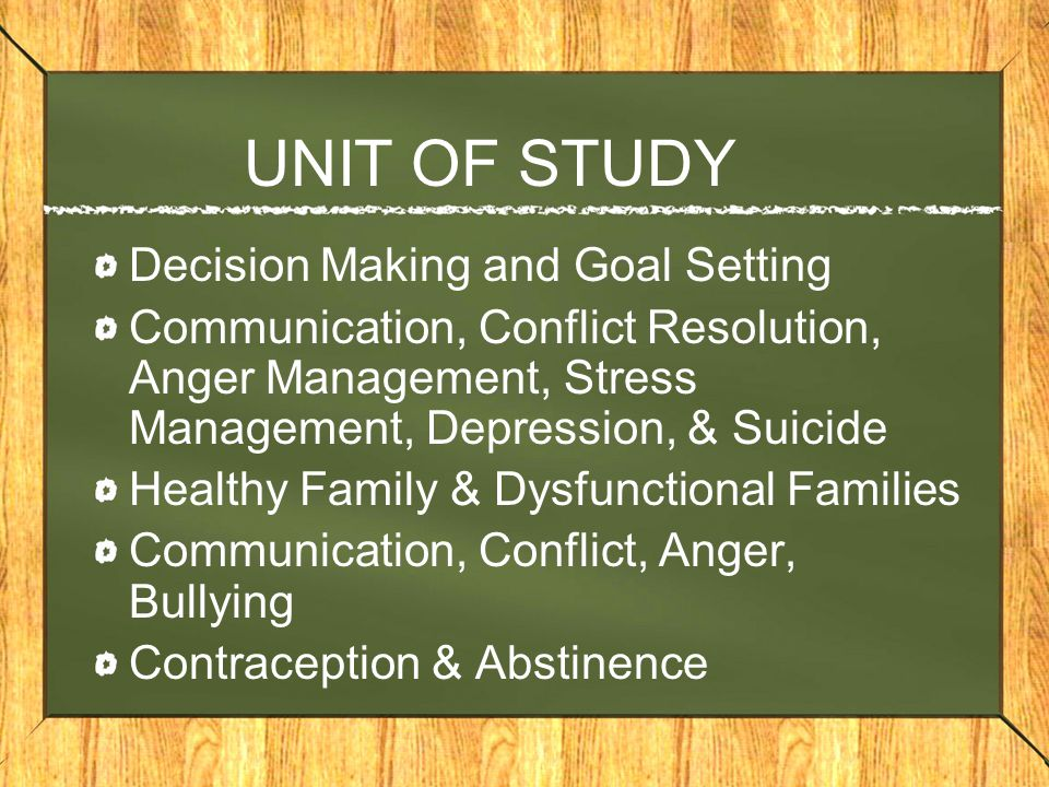UNIT OF STUDY Decision Making and Goal Setting Communication, Conflict Resolution, Anger Management, Stress Management, Depression, & Suicide Healthy Family & Dysfunctional Families Communication, Conflict, Anger, Bullying Contraception & Abstinence