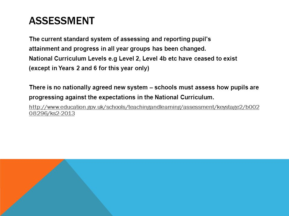 ASSESSMENT The current standard system of assessing and reporting pupil s attainment and progress in all year groups has been changed.