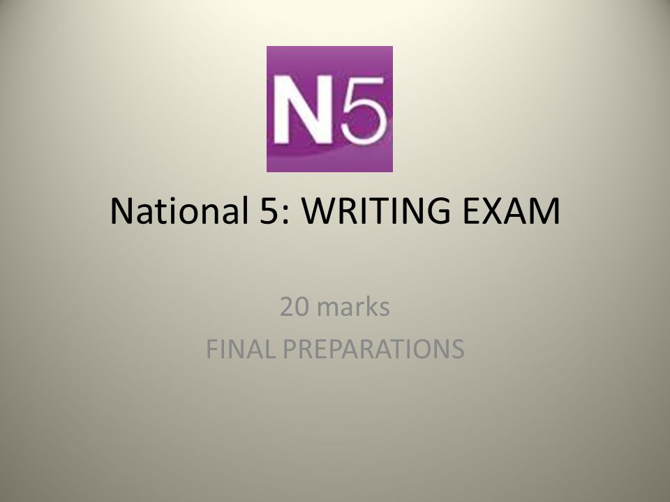 National 5: WRITING EXAM 20 marks FINAL PREPARATIONS