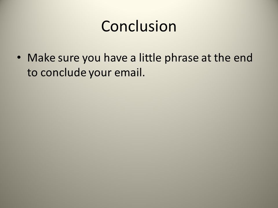 Conclusion Make sure you have a little phrase at the end to conclude your email.