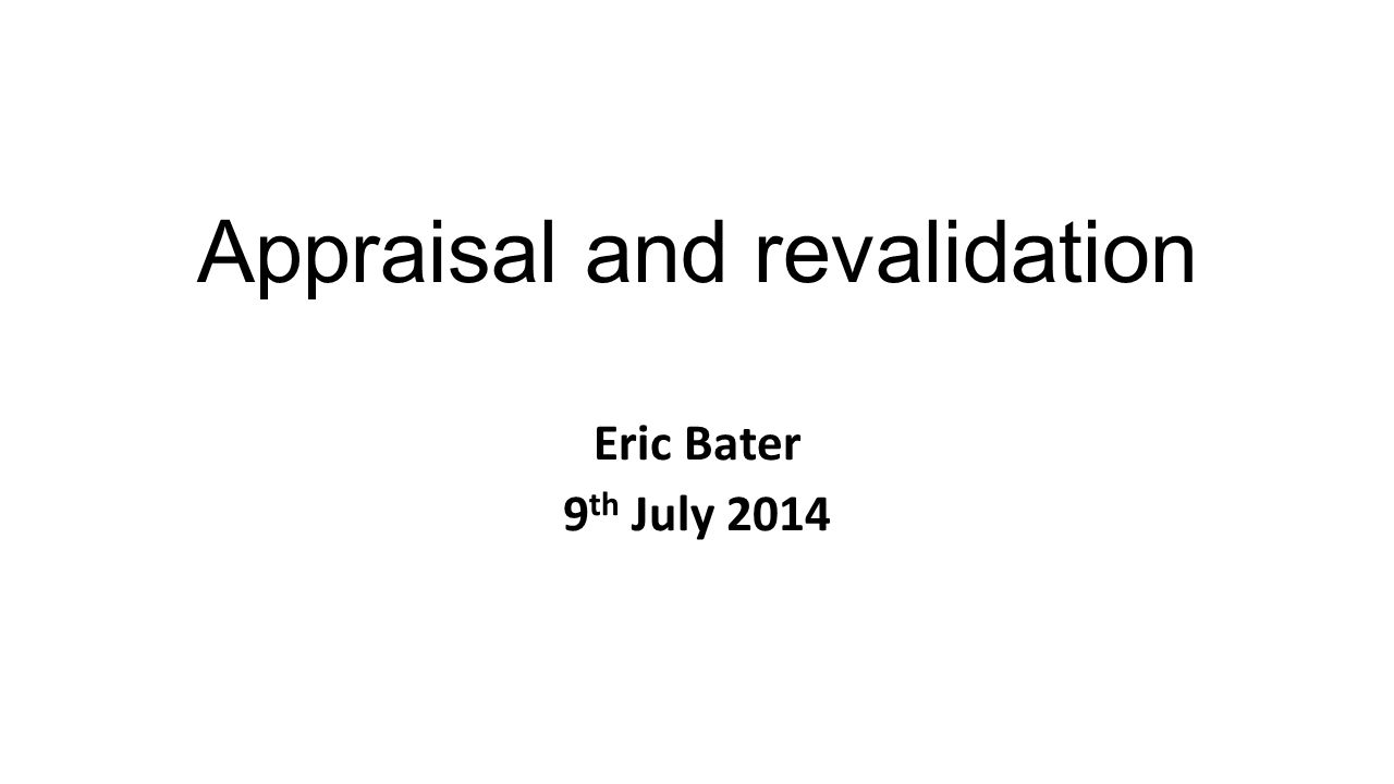 Appraisal and revalidation Eric Bater 9 th July 2014