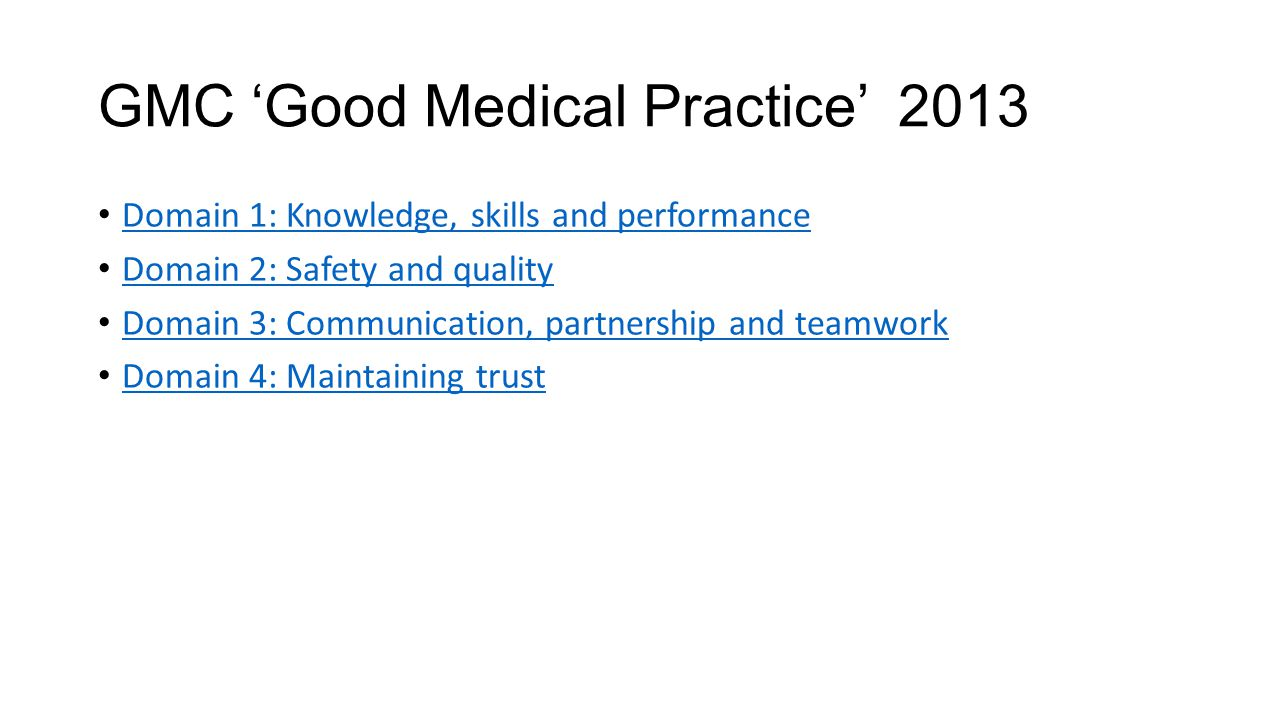 GMC 'Good Medical Practice' 2013 Domain 1: Knowledge, skills and performance Domain 2: Safety and quality Domain 3: Communication, partnership and tea