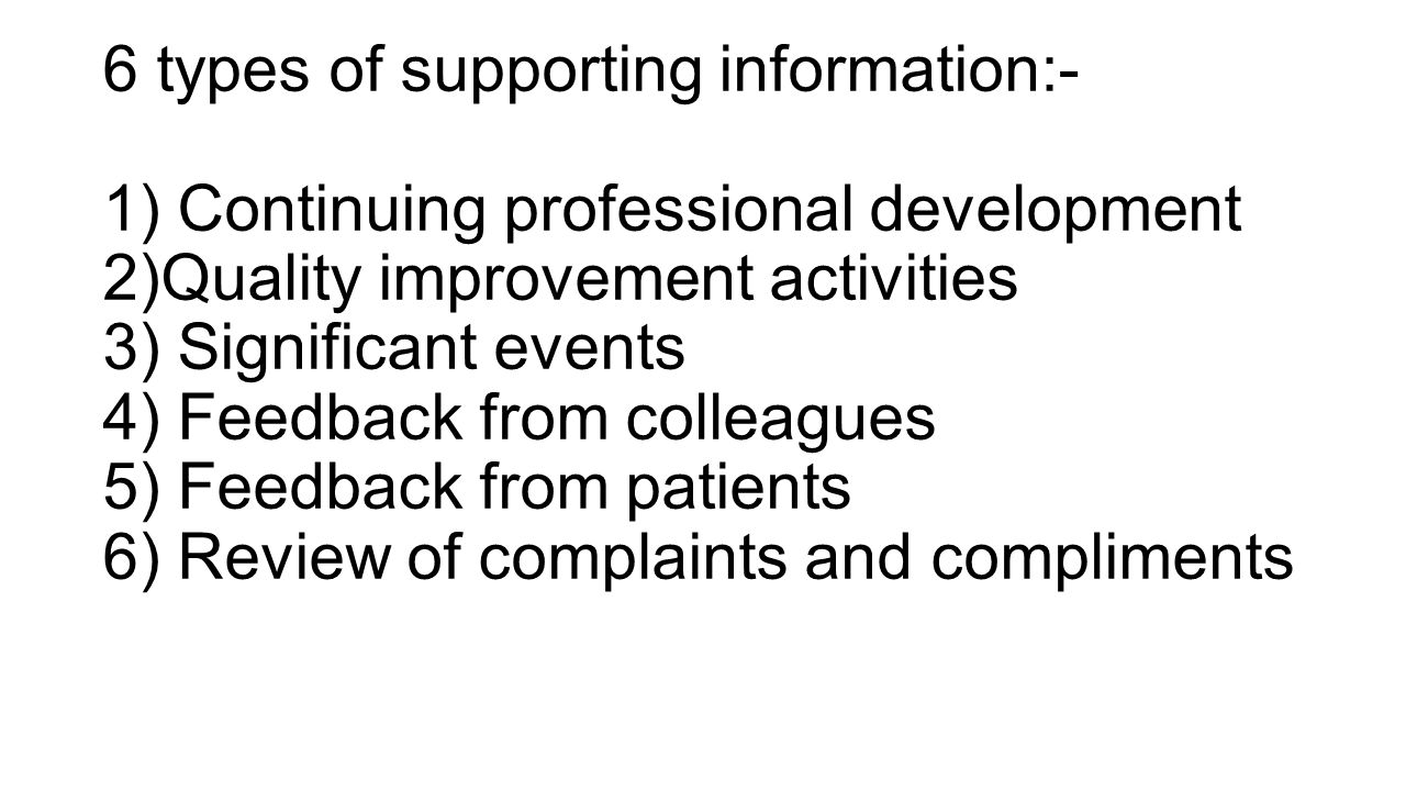 6 types of supporting information:- 1) Continuing professional development 2)Quality improvement activities 3) Significant events 4) Feedback from col