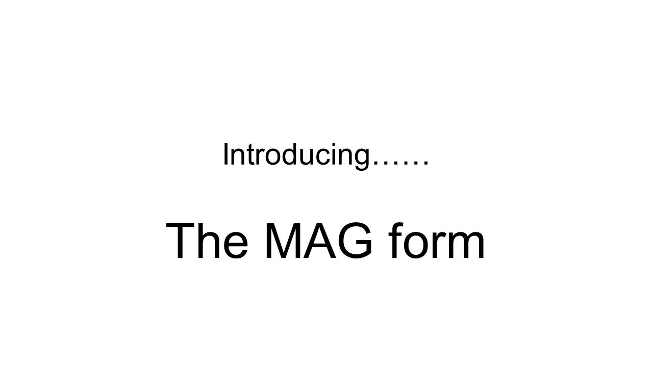 Introducing…… The MAG form