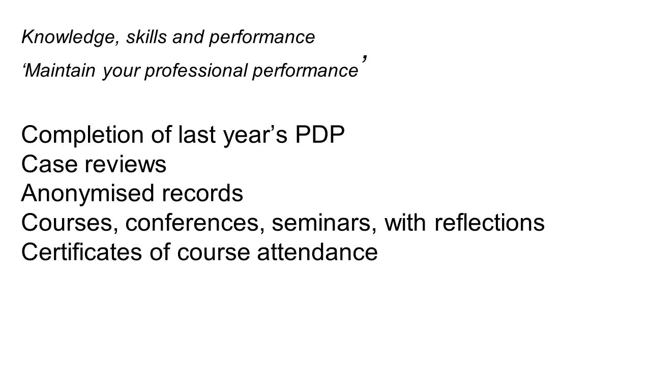 Knowledge, skills and performance 'Maintain your professional performance ' Completion of last year's PDP Case reviews Anonymised records Courses, con