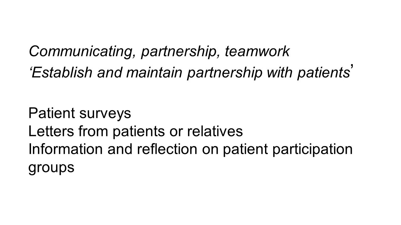 Communicating, partnership, teamwork 'Establish and maintain partnership with patients ' Patient surveys Letters from patients or relatives Informatio