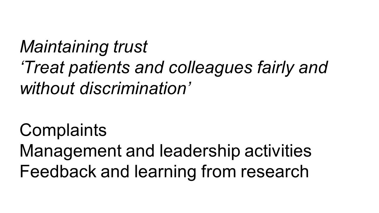 Maintaining trust 'Treat patients and colleagues fairly and without discrimination' Complaints Management and leadership activities Feedback and learn