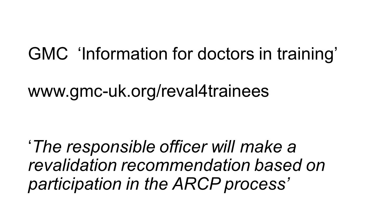 GMC 'Information for doctors in training' www.gmc-uk.org/reval4trainees 'The responsible officer will make a revalidation recommendation based on part