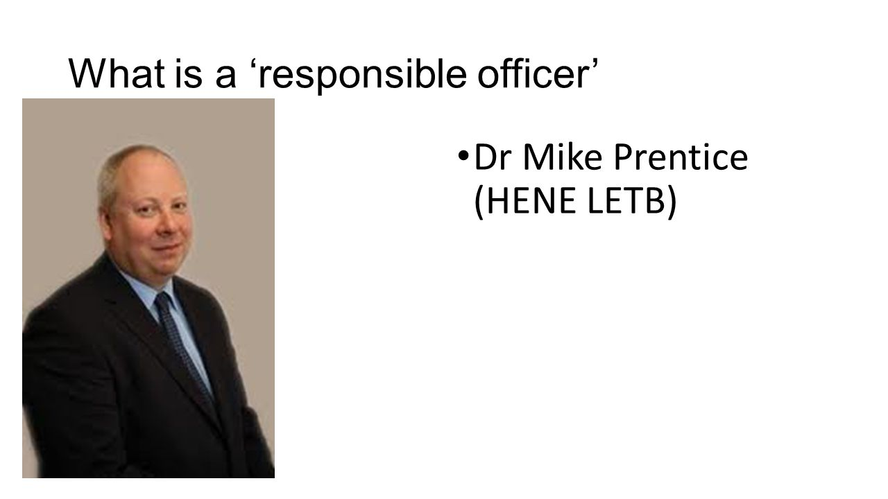 What is a 'responsible officer' Dr Mike Prentice (HENE LETB)