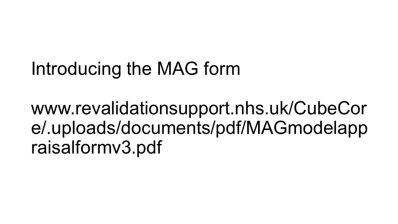 Introducing the MAG form www.revalidationsupport.nhs.uk/CubeCor e/.uploads/documents/pdf/MAGmodelapp raisalformv3.pdf