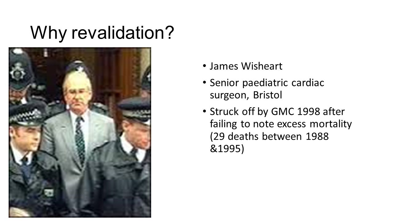 Why revalidation? James Wisheart Senior paediatric cardiac surgeon, Bristol Struck off by GMC 1998 after failing to note excess mortality (29 deaths b