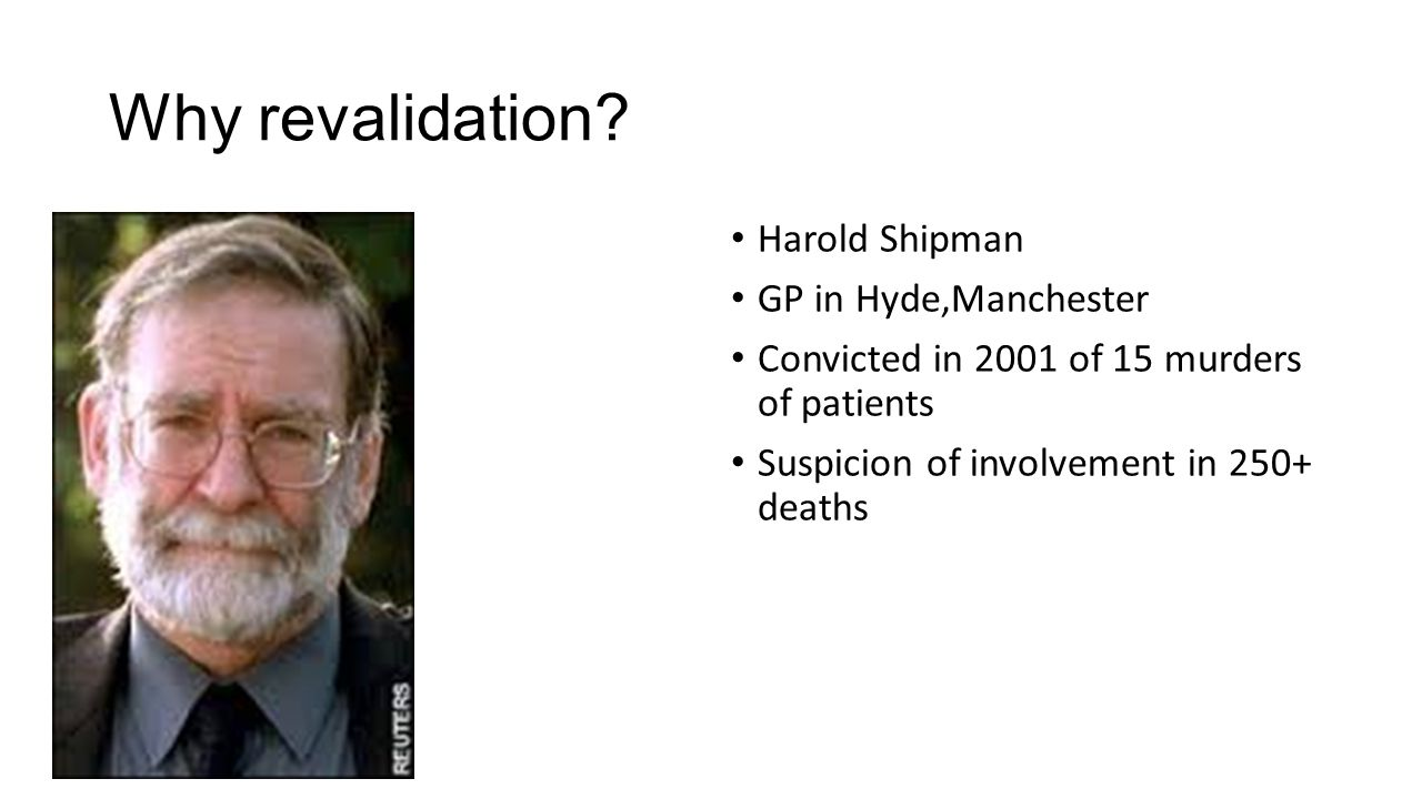 Why revalidation? Harold Shipman GP in Hyde,Manchester Convicted in 2001 of 15 murders of patients Suspicion of involvement in 250+ deaths