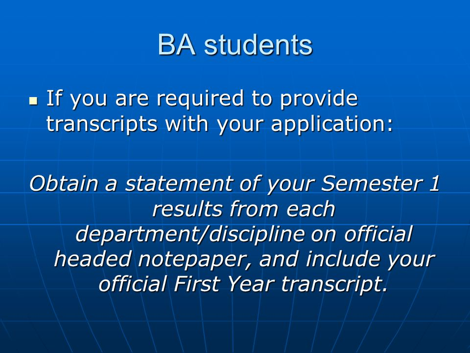 BA students If you are required to provide transcripts with your application: If you are required to provide transcripts with your application: Obtain a statement of your Semester 1 results from each department/discipline on official headed notepaper, and include your official First Year transcript.