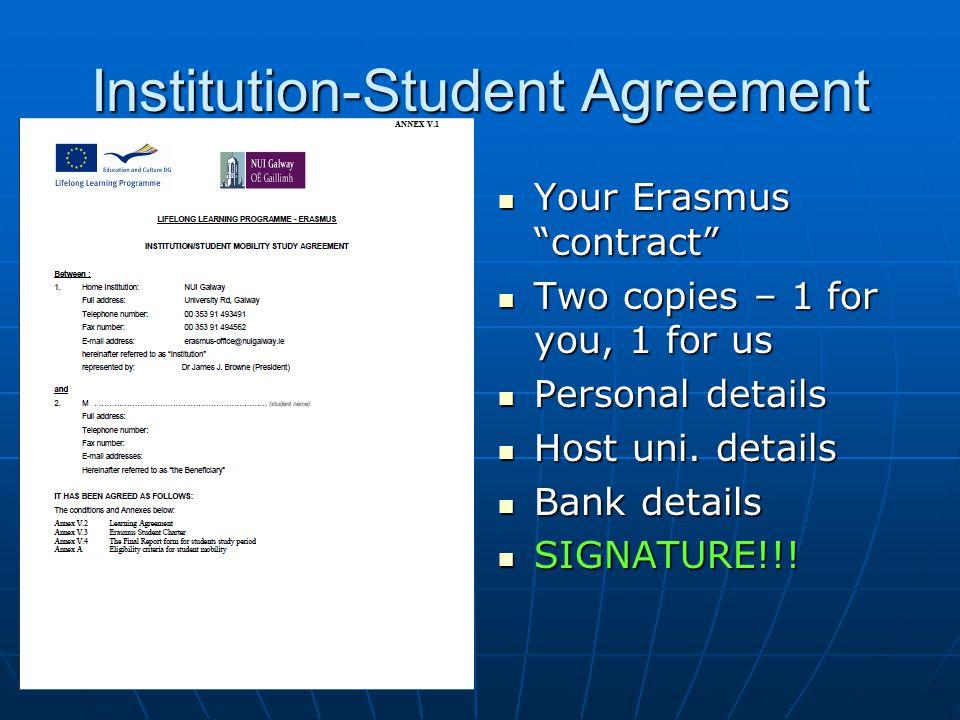 Institution-Student Agreement Your Erasmus contract Your Erasmus contract Two copies – 1 for you, 1 for us Two copies – 1 for you, 1 for us Personal details Personal details Host uni.