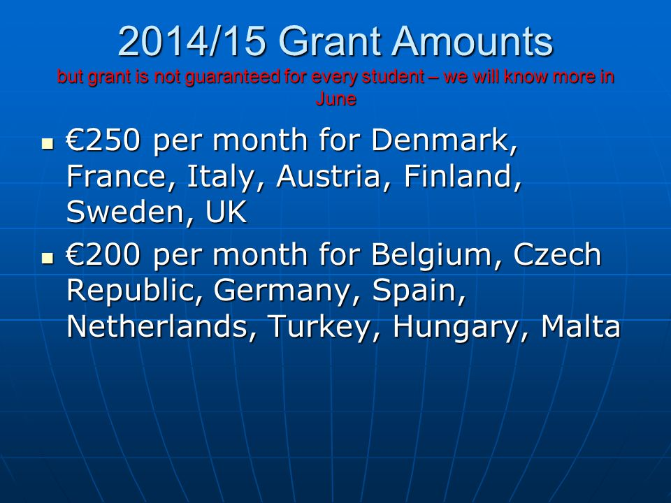 2014/15 Grant Amounts but grant is not guaranteed for every student – we will know more in June €250 per month for Denmark, France, Italy, Austria, Finland, Sweden, UK €250 per month for Denmark, France, Italy, Austria, Finland, Sweden, UK €200 per month for Belgium, Czech Republic, Germany, Spain, Netherlands, Turkey, Hungary, Malta €200 per month for Belgium, Czech Republic, Germany, Spain, Netherlands, Turkey, Hungary, Malta