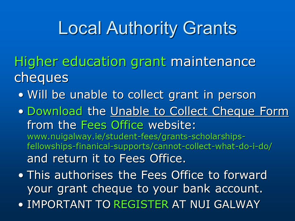 Local Authority Grants Higher education grant maintenance cheques Will be unable to collect grant in personWill be unable to collect grant in person Download the Unable to Collect Cheque Form from the Fees Office website: www.nuigalway.ie/student-fees/grants-scholarships- fellowships-finanical-supports/cannot-collect-what-do-i-do/ and return it to Fees Office.Download the Unable to Collect Cheque Form from the Fees Office website: www.nuigalway.ie/student-fees/grants-scholarships- fellowships-finanical-supports/cannot-collect-what-do-i-do/ and return it to Fees Office.