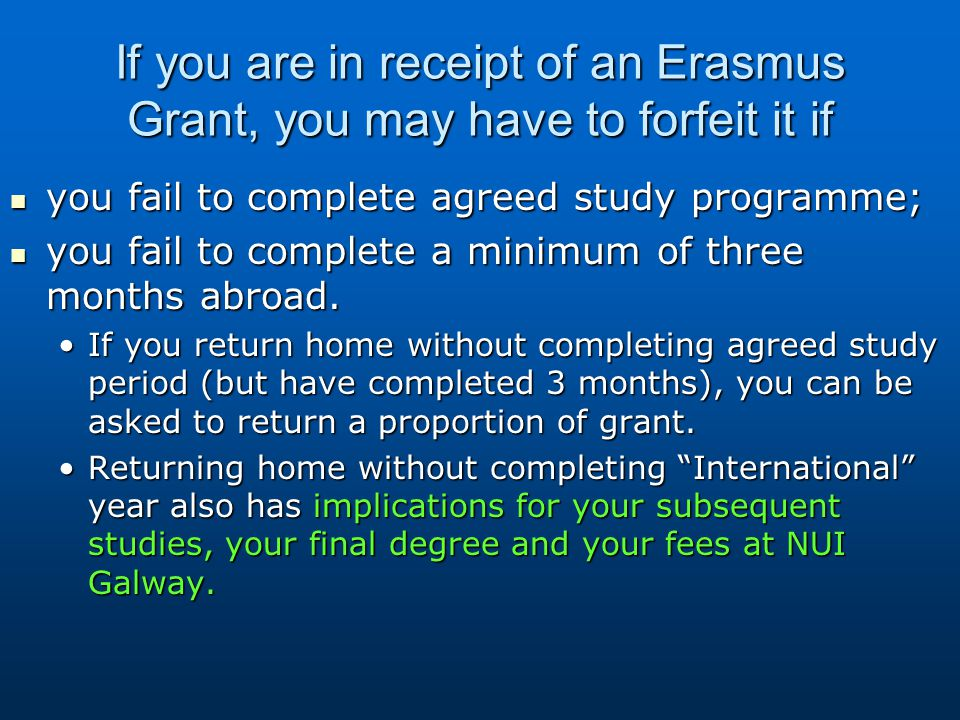 If you are in receipt of an Erasmus Grant, you may have to forfeit it if you fail to complete agreed study programme; you fail to complete agreed study programme; you fail to complete a minimum of three months abroad.