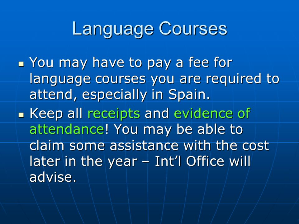 Language Courses You may have to pay a fee for language courses you are required to attend, especially in Spain.