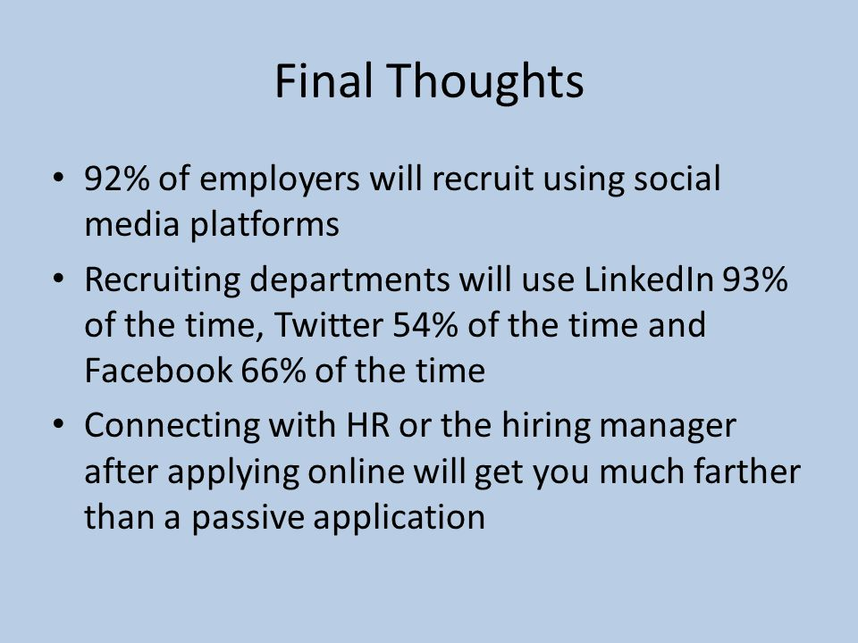Final Thoughts 92% of employers will recruit using social media platforms Recruiting departments will use LinkedIn 93% of the time, Twitter 54% of the time and Facebook 66% of the time Connecting with HR or the hiring manager after applying online will get you much farther than a passive application