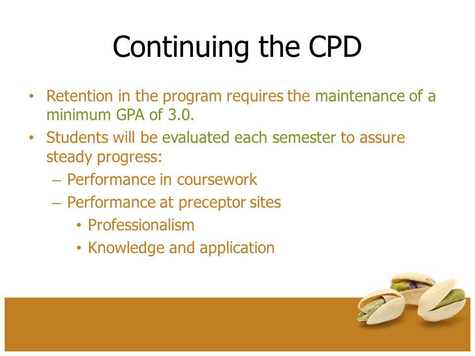 Continuing the CPD Retention in the program requires the maintenance of a minimum GPA of 3.0. Students will be evaluated each semester to assure stead
