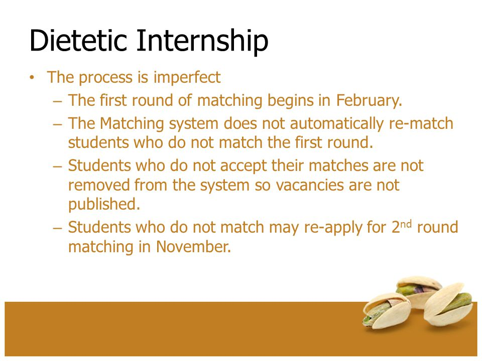 Dietetic Internship The process is imperfect – The first round of matching begins in February. – The Matching system does not automatically re-match s