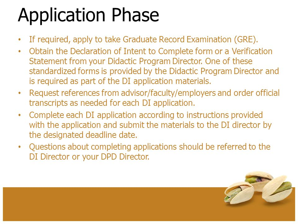 Application Phase If required, apply to take Graduate Record Examination (GRE). Obtain the Declaration of Intent to Complete form or a Verification St