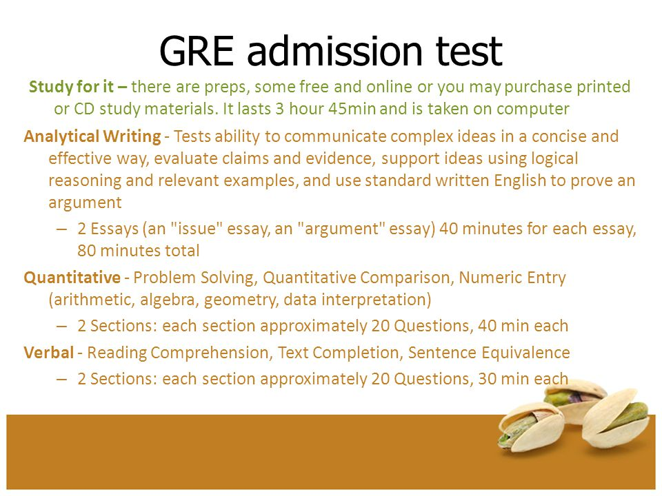 GRE admission test Study for it – there are preps, some free and online or you may purchase printed or CD study materials. It lasts 3 hour 45min and i