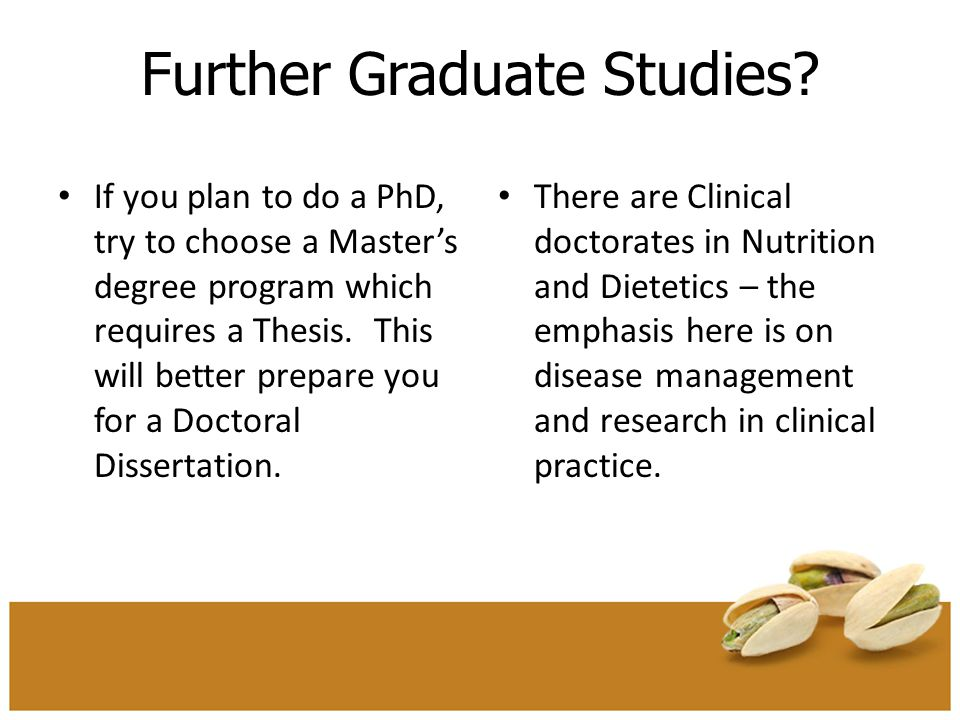 Further Graduate Studies? If you plan to do a PhD, try to choose a Master's degree program which requires a Thesis. This will better prepare you for a