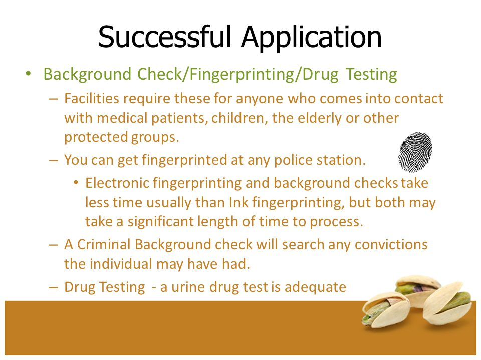 Successful Application Background Check/Fingerprinting/Drug Testing – Facilities require these for anyone who comes into contact with medical patients
