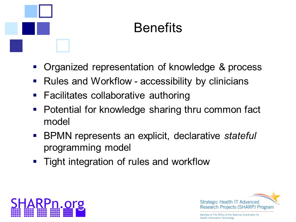 Benefits  Organized representation of knowledge & process  Rules and Workflow - accessibility by clinicians  Facilitates collaborative authoring  Potential for knowledge sharing thru common fact model  BPMN represents an explicit, declarative stateful programming model  Tight integration of rules and workflow