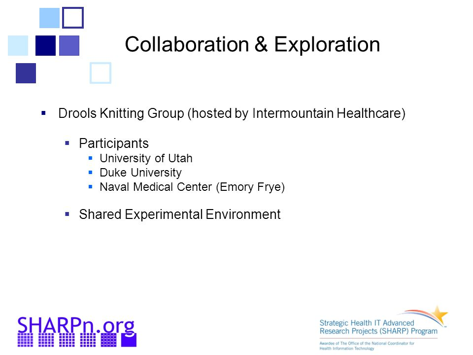 Collaboration & Exploration  Drools Knitting Group (hosted by Intermountain Healthcare)  Participants  University of Utah  Duke University  Naval Medical Center (Emory Frye)  Shared Experimental Environment