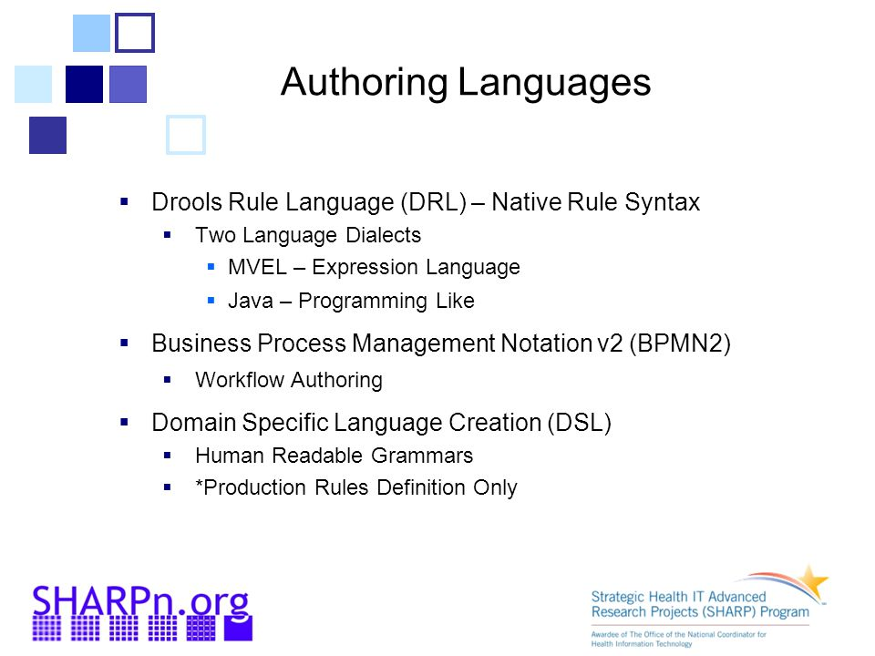 Authoring Languages  Drools Rule Language (DRL) – Native Rule Syntax  Two Language Dialects  MVEL – Expression Language  Java – Programming Like  Business Process Management Notation v2 (BPMN2)  Workflow Authoring  Domain Specific Language Creation (DSL)  Human Readable Grammars  *Production Rules Definition Only