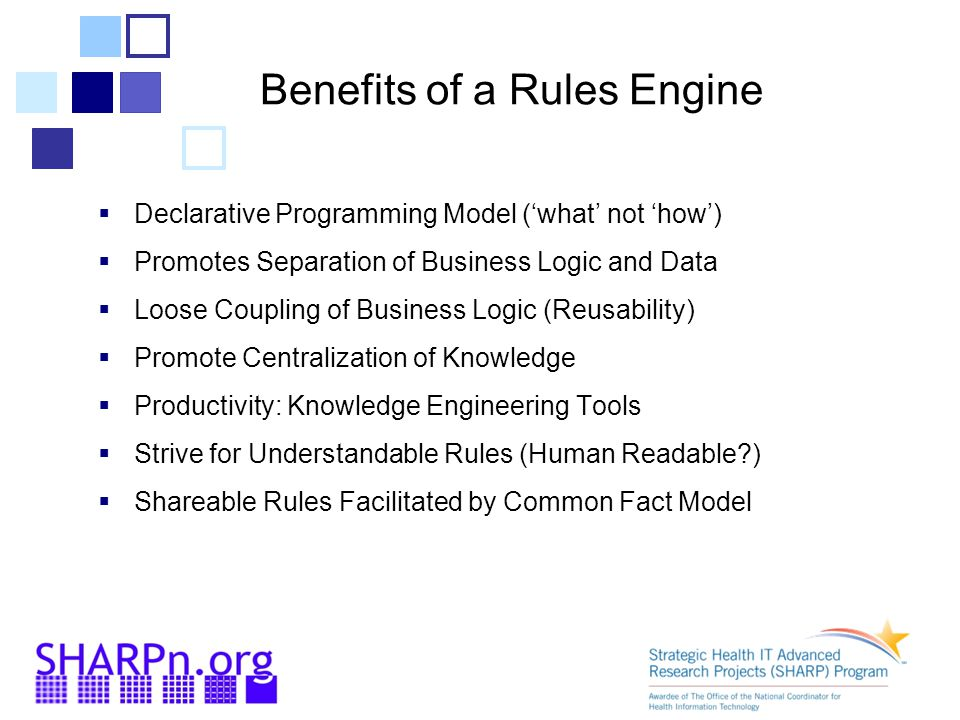 Benefits of a Rules Engine  Declarative Programming Model ('what' not 'how')  Promotes Separation of Business Logic and Data  Loose Coupling of Business Logic (Reusability)  Promote Centralization of Knowledge  Productivity: Knowledge Engineering Tools  Strive for Understandable Rules (Human Readable?)  Shareable Rules Facilitated by Common Fact Model
