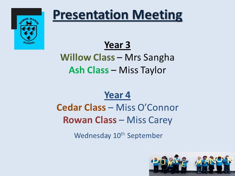 Presentation Meeting Presentation Meeting Year 3 Willow Class – Mrs Sangha Ash Class – Miss Taylor Year 4 Cedar Class – Miss O'Connor Rowan Class – Miss Carey Wednesday 10 th September