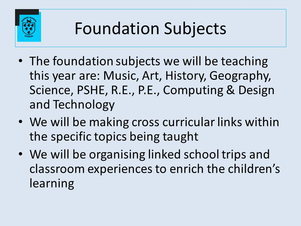 Foundation Subjects The foundation subjects we will be teaching this year are: Music, Art, History, Geography, Science, PSHE, R.E., P.E., Computing & Design and Technology We will be making cross curricular links within the specific topics being taught We will be organising linked school trips and classroom experiences to enrich the children's learning