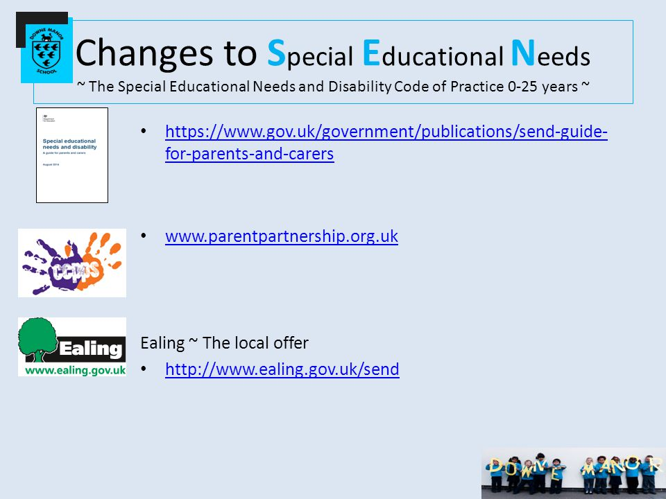 Changes to S pecial E ducational N eeds ~ The Special Educational Needs and Disability Code of Practice 0-25 years ~ https://www.gov.uk/government/publications/send-guide- for-parents-and-carers https://www.gov.uk/government/publications/send-guide- for-parents-and-carers www.parentpartnership.org.uk Ealing ~ The local offer http://www.ealing.gov.uk/send