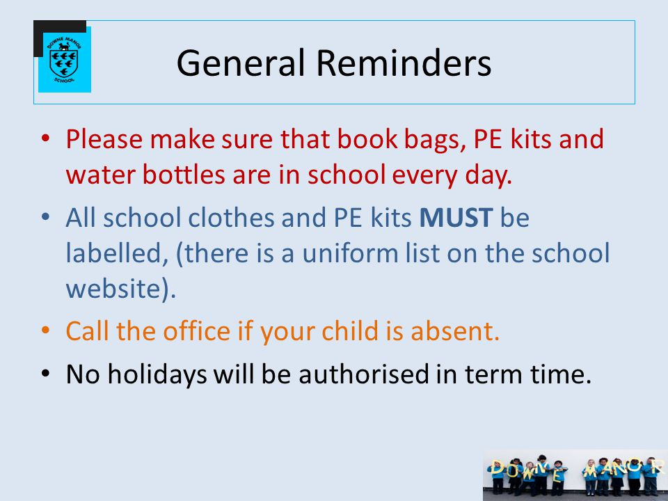 General Reminders Please make sure that book bags, PE kits and water bottles are in school every day.