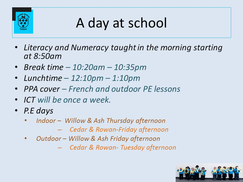 A day at school Literacy and Numeracy taught in the morning starting at 8:50am Break time – 10:20am – 10:35pm Lunchtime – 12:10pm – 1:10pm PPA cover – French and outdoor PE lessons ICT will be once a week.