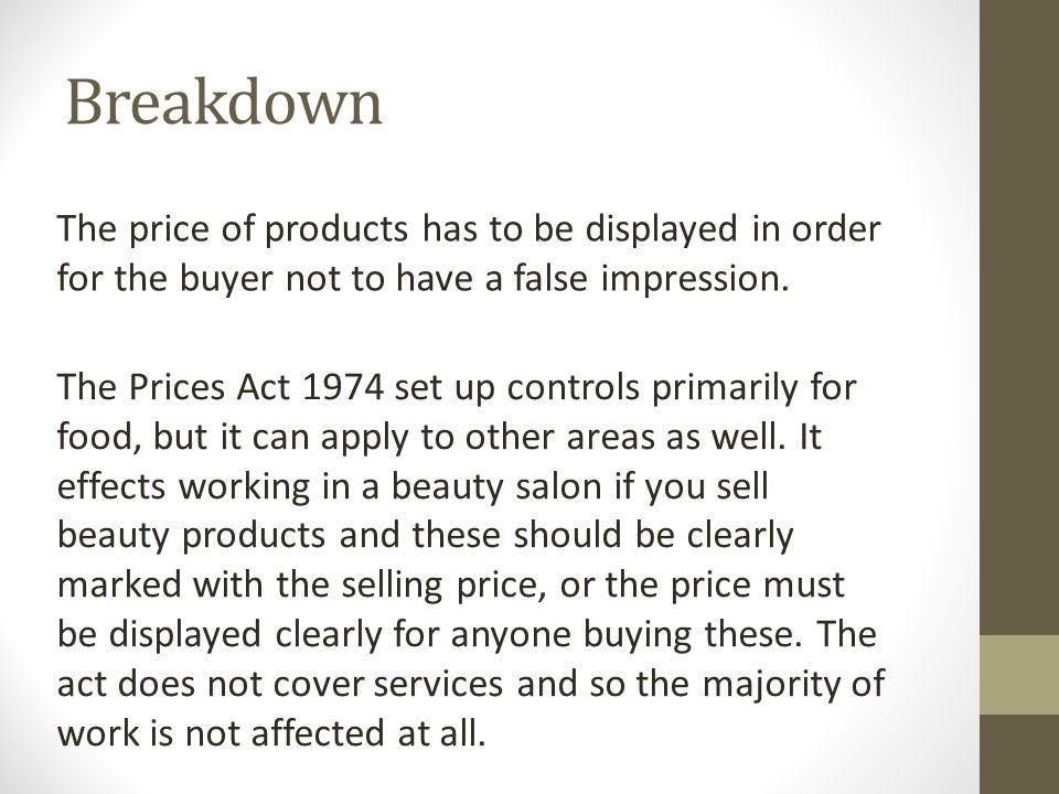 Breakdown The price of products has to be displayed in order for the buyer not to have a false impression. The Prices Act 1974 set up controls primari