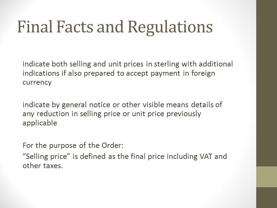Final Facts and Regulations indicate both selling and unit prices in sterling with additional indications if also prepared to accept payment in foreign currency indicate by general notice or other visible means details of any reduction in selling price or unit price previously applicable For the purpose of the Order: Selling price is defined as the final price including VAT and other taxes.