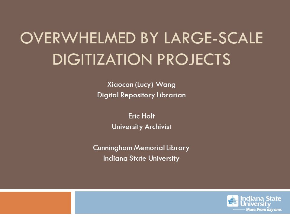 OVERWHELMED BY LARGE-SCALE DIGITIZATION PROJECTS Xiaocan (Lucy) Wang Digital Repository Librarian Eric Holt University Archivist Cunningham Memorial L