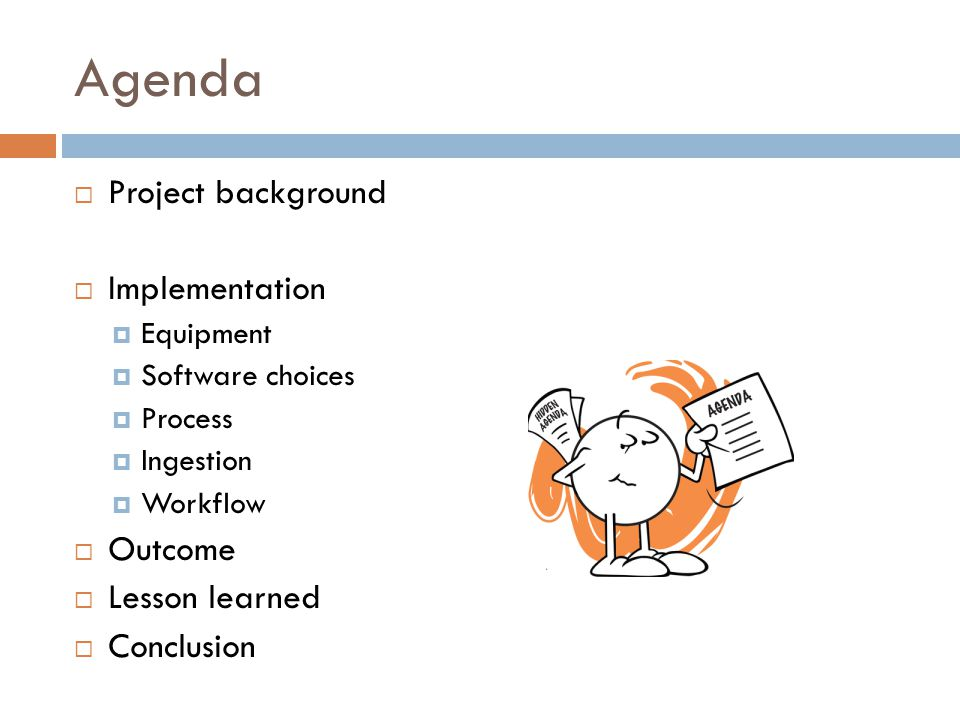 Agenda  Project background  Implementation  Equipment  Software choices  Process  Ingestion  Workflow  Outcome  Lesson learned  Conclusion
