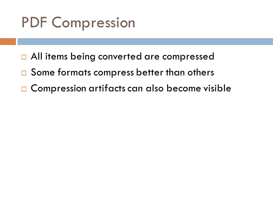 PDF Compression  All items being converted are compressed  Some formats compress better than others  Compression artifacts can also become visible
