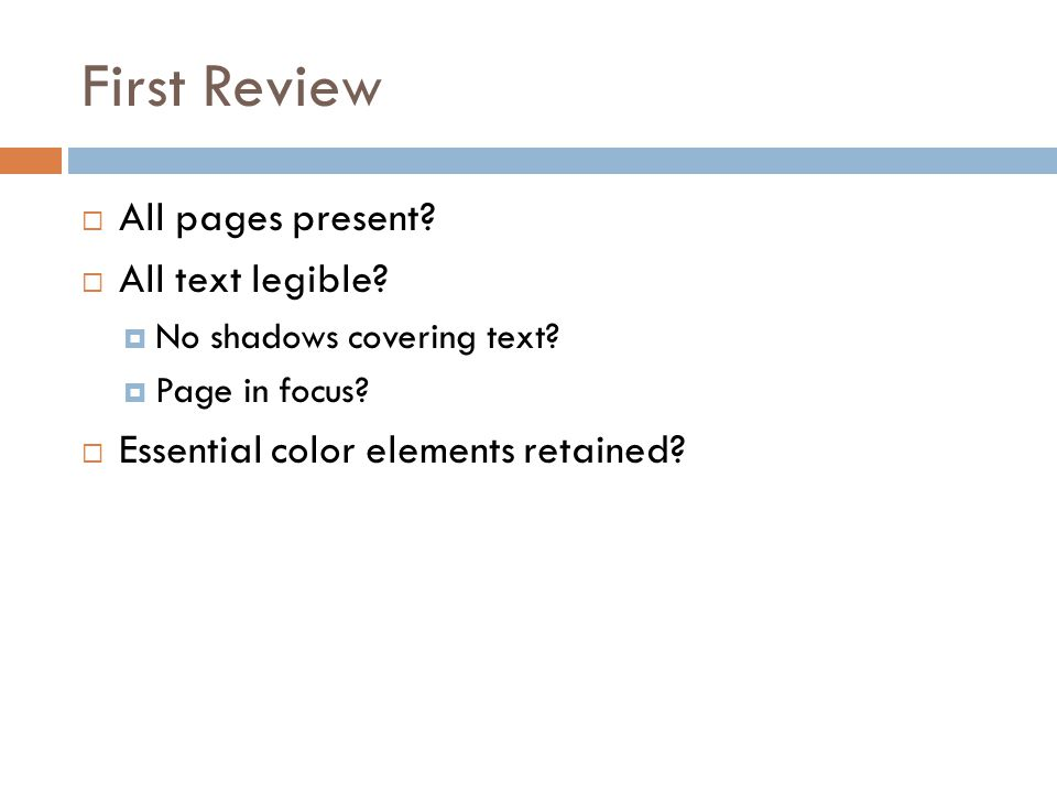 First Review  All pages present?  All text legible?  No shadows covering text?  Page in focus?  Essential color elements retained?