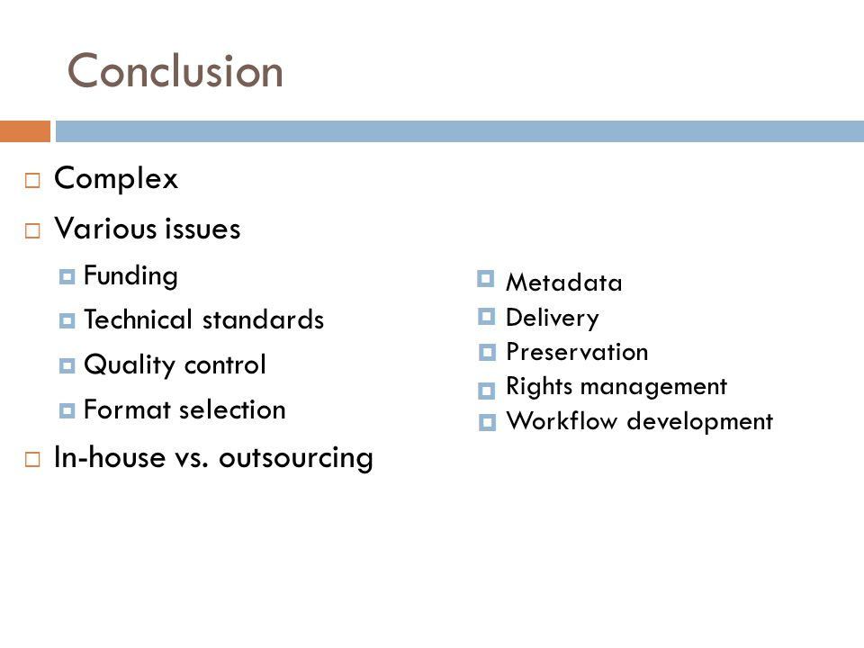 Conclusion  Complex  Various issues  Funding  Technical standards  Quality control  Format selection  In-house vs. outsourcing Metadata Deliver
