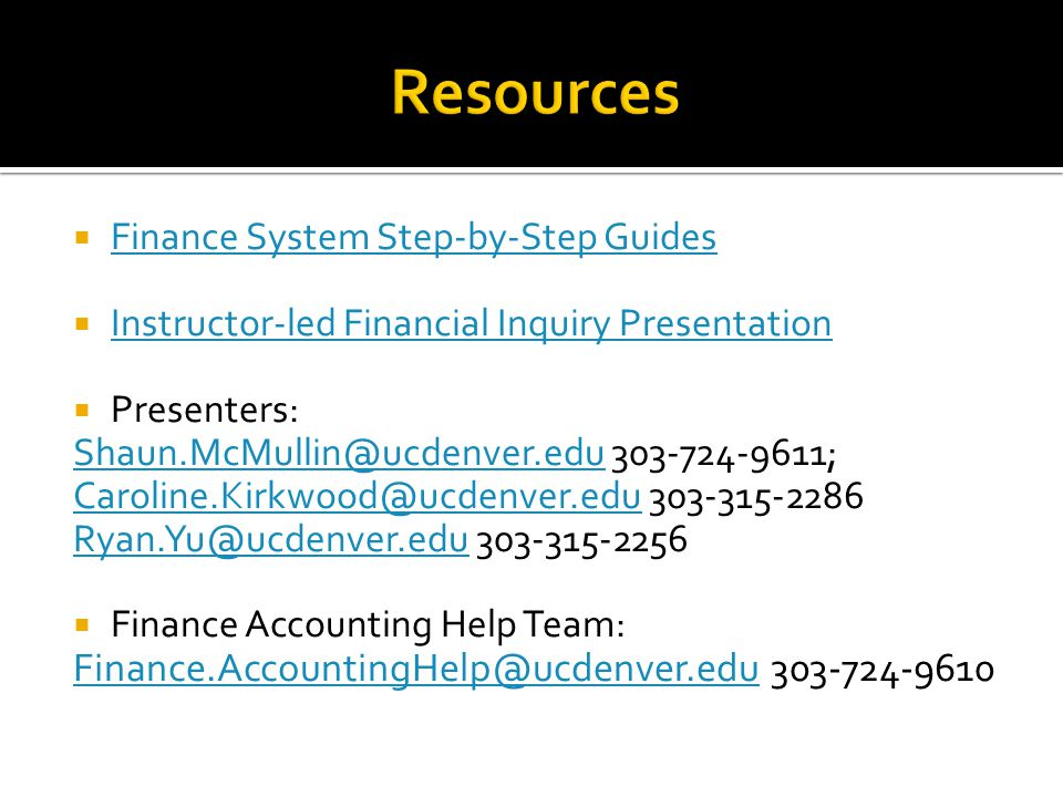  Finance System Step-by-Step Guides Finance System Step-by-Step Guides  Instructor-led Financial Inquiry Presentation Instructor-led Financial Inquiry Presentation  Presenters: Shaun.McMullin@ucdenver.eduShaun.McMullin@ucdenver.edu 303-724-9611; Caroline.Kirkwood@ucdenver.eduCaroline.Kirkwood@ucdenver.edu 303-315-2286 Ryan.Yu@ucdenver.eduRyan.Yu@ucdenver.edu 303-315-2256  Finance Accounting Help Team: Finance.AccountingHelp@ucdenver.eduFinance.AccountingHelp@ucdenver.edu 303-724-9610