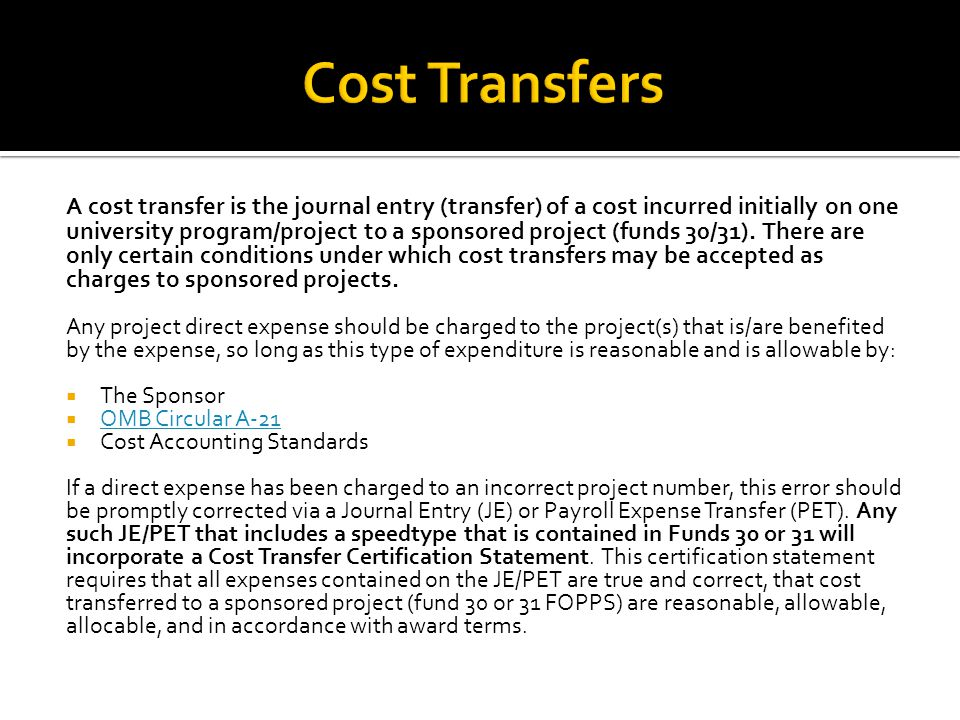 A cost transfer is the journal entry (transfer) of a cost incurred initially on one university program/project to a sponsored project (funds 30/31).