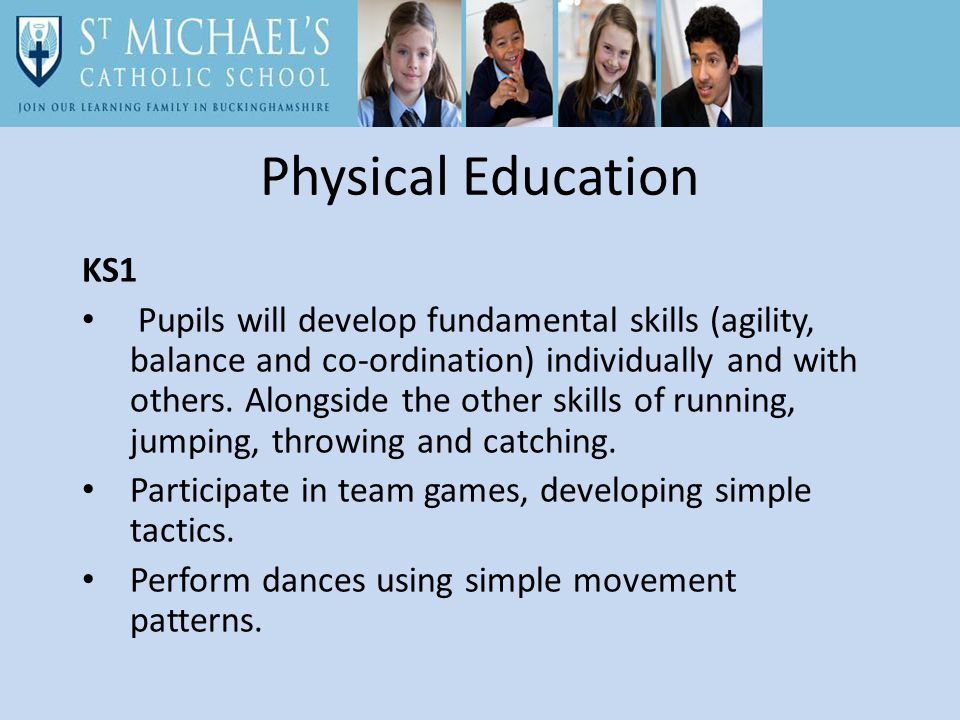 Physical Education KS1 Pupils will develop fundamental skills (agility, balance and co-ordination) individually and with others.