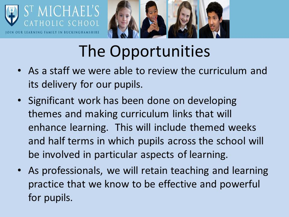 The Opportunities As a staff we were able to review the curriculum and its delivery for our pupils.